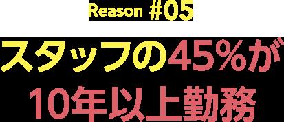 Reason#05 スタッフの45%が10年以上勤務!